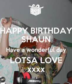 Poster: HAPPY BIRTHDAY SHAUN Have a wonderful day LOTSA LOVE xxxx