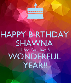 Poster: HAPPY BIRTHDAY  SHAWNA  Hope You Have A WONDERFUL  YEAR!!