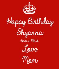 Poster: Happy Birthday  Shyanna Have a Blast Love Mom