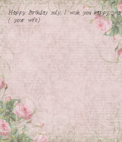 Poster: Happy Birthday soly, I wish you happy year and happy life with me ( your wife)