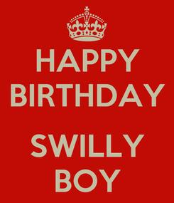 Poster: HAPPY BIRTHDAY  SWILLY BOY