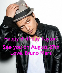 Poster:  Happy Birthday Taylor!  See you on August 27th Love, Bruno Mars