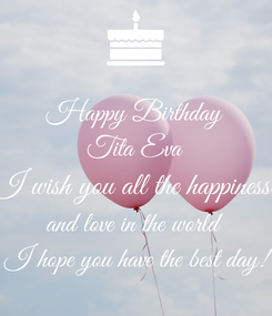 Poster: Happy Birthday Tita Eva I wish you all the happiness  and love in the world  I hope you have the best day!