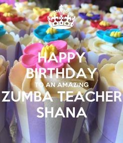 Poster: HAPPY BIRTHDAY TO AN AMAZING ZUMBA TEACHER SHANA