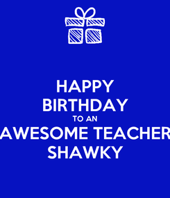 Poster: HAPPY BIRTHDAY TO AN AWESOME TEACHER SHAWKY