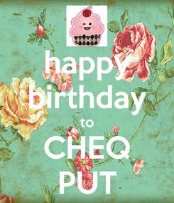 Poster: happy birthday to CHEQ PUT
