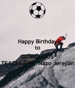 Poster: Happy Birthday to  GORGEOUS TEACHER Mr. Nazo Jerejian