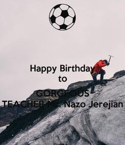 Poster: Happy Birthday to  GORGEOUS TEACHER Mr. Nazo Jerejian