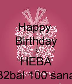Poster: Happy  Birthday TO HEBA 32bal 100 sana