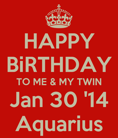 Poster: HAPPY BiRTHDAY TO ME & MY TWIN Jan 30 '14 Aquarius