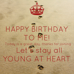 Poster: HAPPY BIRTHDAY TO ME!  Today is a great day, thanks for joining   Let's stay all YOUNG AT HEART