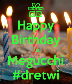 Poster: Happy Birthday To Megucchi #dretwi