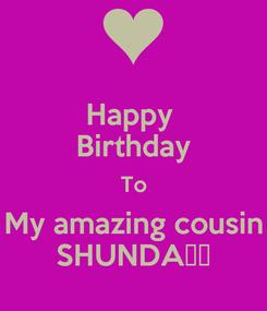 Poster: Happy  Birthday To My amazing cousin SHUNDA❤️