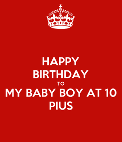 Poster: HAPPY BIRTHDAY TO MY BABY BOY AT 10 PIUS