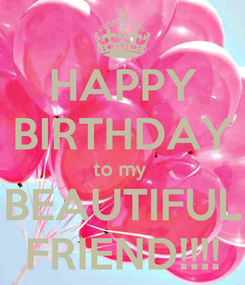 Poster: HAPPY BIRTHDAY to my  BEAUTIFUL FRIEND!!!!