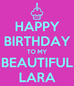 Poster: HAPPY BIRTHDAY TO MY BEAUTIFUL LARA