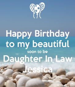 Poster: Happy Birthday to my beautiful soon to be Daughter In Law Jessica