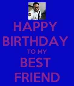 Poster: HAPPY  BIRTHDAY  TO MY BEST  FRIEND