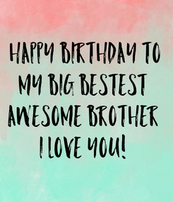 Poster: Happy Birthday To My Big Bestest  Awesome Brother  I Love You!