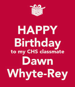 Poster: HAPPY Birthday to my CHS classmate Dawn Whyte-Rey