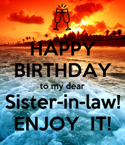 Poster: HAPPY BIRTHDAY to my dear Sister-in-law! ENJOY  IT!