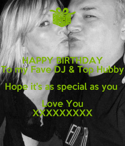 Poster: HAPPY BIRTHDAY To my Fave DJ & Top Hubby Hope it's as special as you  Love You XXXXXXXXX
