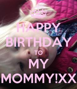 Poster: HAPPY BIRTHDAY TO MY MOMMY!XX
