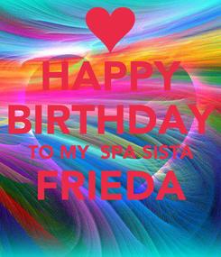Poster: HAPPY BIRTHDAY TO MY  SPA SISTA FRIEDA