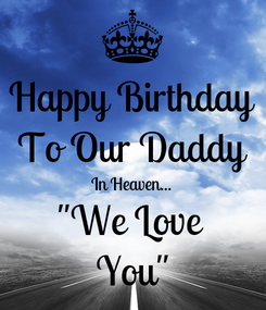 """Poster: Happy Birthday To Our Daddy In Heaven... """"We Love  You"""""""