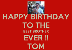 Poster: HAPPY BIRTHDAY TO THE BEST BROTHER EVER !! TOM