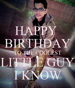 Poster: HAPPY  BIRTHDAY TO THE COOLEST LITTLE GUY I KNOW