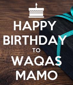 Poster: HAPPY  BIRTHDAY  TO WAQAS MAMO