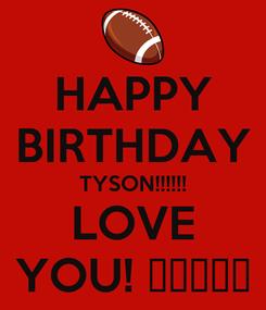 Poster: HAPPY BIRTHDAY TYSON!!!!!! LOVE YOU! 💜🎁🎂🎈💜