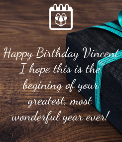 Poster: Happy Birthday Vincent I hope this is the begining of your greatest, most wonderful year ever!