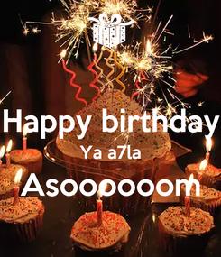 Poster:  Happy birthday Ya a7la Asoooooom