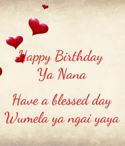 Poster: Happy Birthday  Ya Nana  Have a blessed day Wumela ya ngai yaya