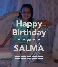 Poster: Happy Birthday ^_^ ya ^_^ SALMA =====