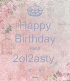 Poster: Happy Birthday yaaa 2ol2asty  *_*