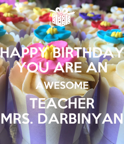 Poster: HAPPY BIRTHDAY YOU ARE AN AWESOME TEACHER MRS. DARBINYAN