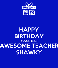 Poster: HAPPY BIRTHDAY YOU ARE AN AWESOME TEACHER SHAWKY