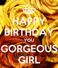 Poster: HAPPY BIRTHDAY YOU GORGEOUS  GIRL