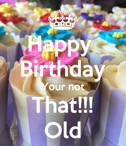 Poster: Happy  Birthday Your not That!!! Old