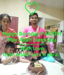 Poster: Happy Bornday PAKTEH May Allah bless you Keep calm and just do it With love from walid, Umi n zara...