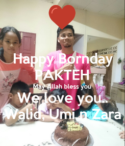 Poster: Happy Bornday PAKTEH May Allah bless you We love you.. Walid, Umi n Zara