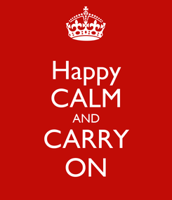 Poster: Happy CALM AND CARRY ON