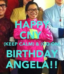 Poster: HAPPY CNY  (KEEP CALM) & (GO ON) BIRTHDAY ANGELA!!