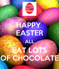 Poster: HAPPY  EASTER ALL EAT LOTS OF CHOCOLATE