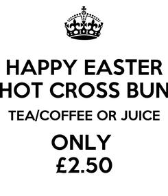 Poster: HAPPY EASTER HOT CROSS BUN TEA/COFFEE OR JUICE ONLY  £2.50