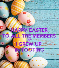 Poster: HAPPY EASTER TO ALL THE MEMBERS OF  I GREW UP  IN TOOTING