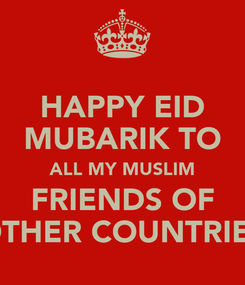 Poster: HAPPY EID MUBARIK TO ALL MY MUSLIM FRIENDS OF OTHER COUNTRIES